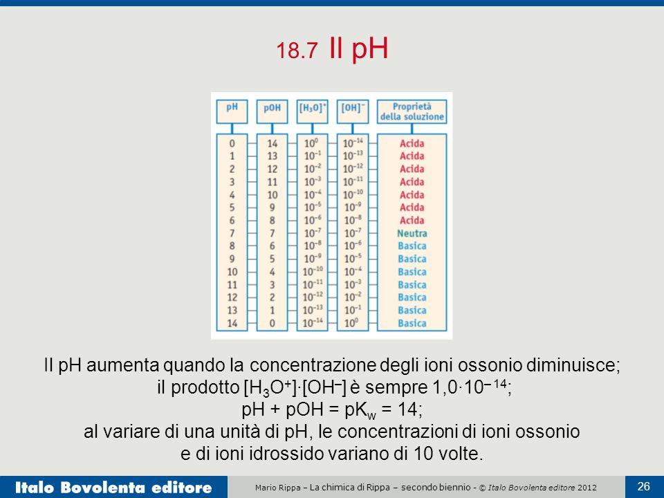 18.7 Il pH Il pH aumenta quando la concentrazione degli ioni ossonio diminuisce; il prodotto [H3O+]·[OH–] è sempre 1,0·10– 14;
